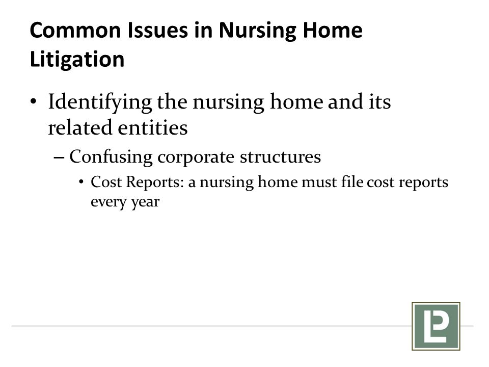 Common Issues in Nursing Home Litigation Identifying the nursing home and its related entities – Confusing corporate structures Cost Reports: a nursin