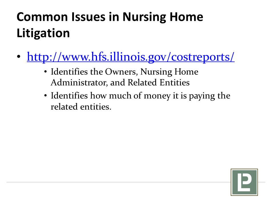 Common Issues in Nursing Home Litigation http://www.hfs.illinois.gov/costreports/ Identifies the Owners, Nursing Home Administrator, and Related Entities Identifies how much of money it is paying the related entities.