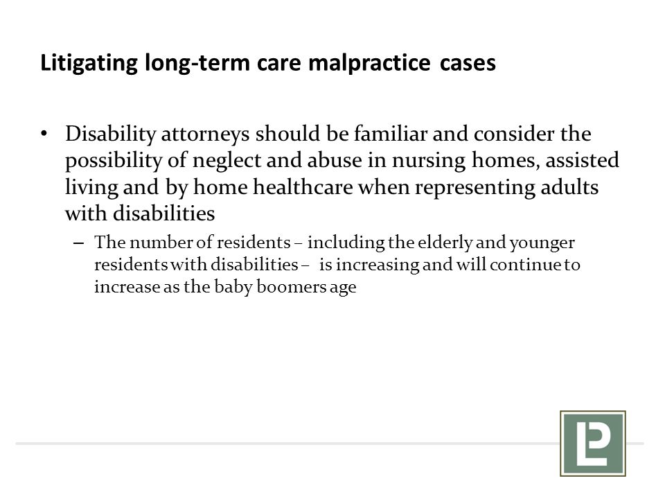 Litigating long-term care malpractice cases Disability attorneys should be familiar and consider the possibility of neglect and abuse in nursing homes