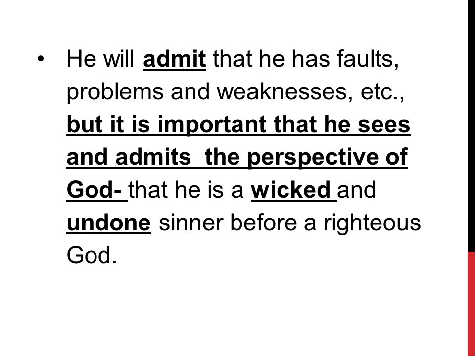 He will admit that he has faults, problems and weaknesses, etc., but it is important that he sees and admits the perspective of God- that he is a wicked and undone sinner before a righteous God.