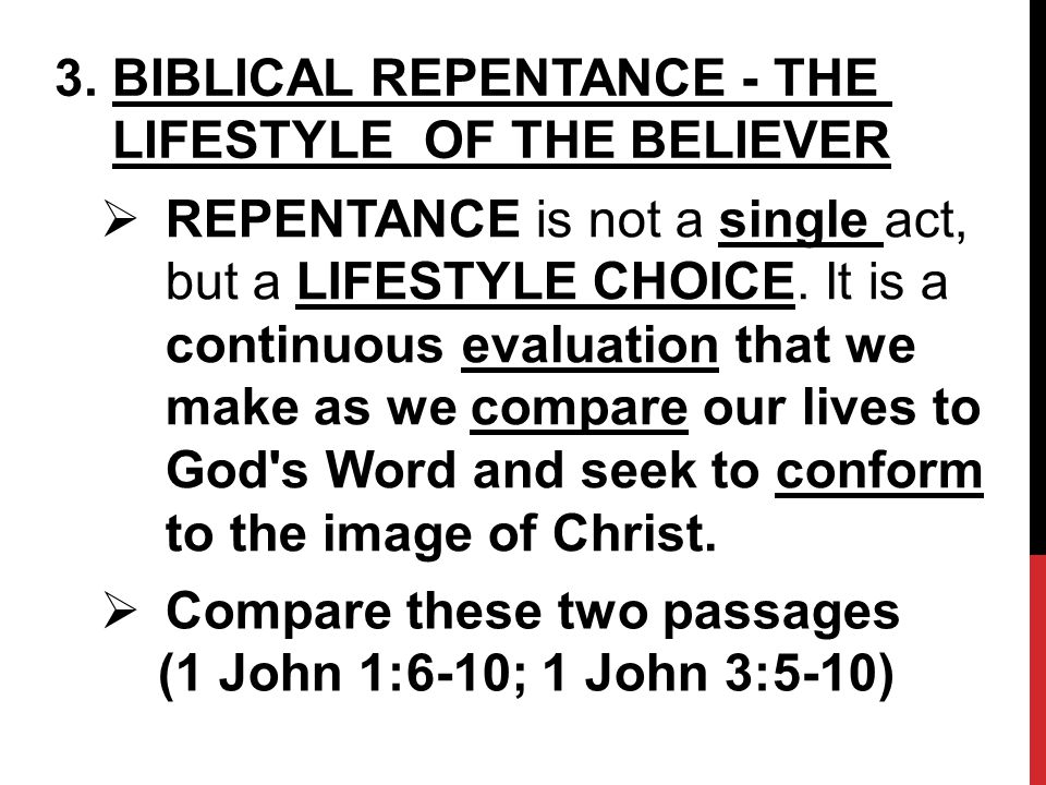3. BIBLICAL REPENTANCE - THE LIFESTYLE OF THE BELIEVER  REPENTANCE is not a single act, but a LIFESTYLE CHOICE. It is a continuous evaluation that we