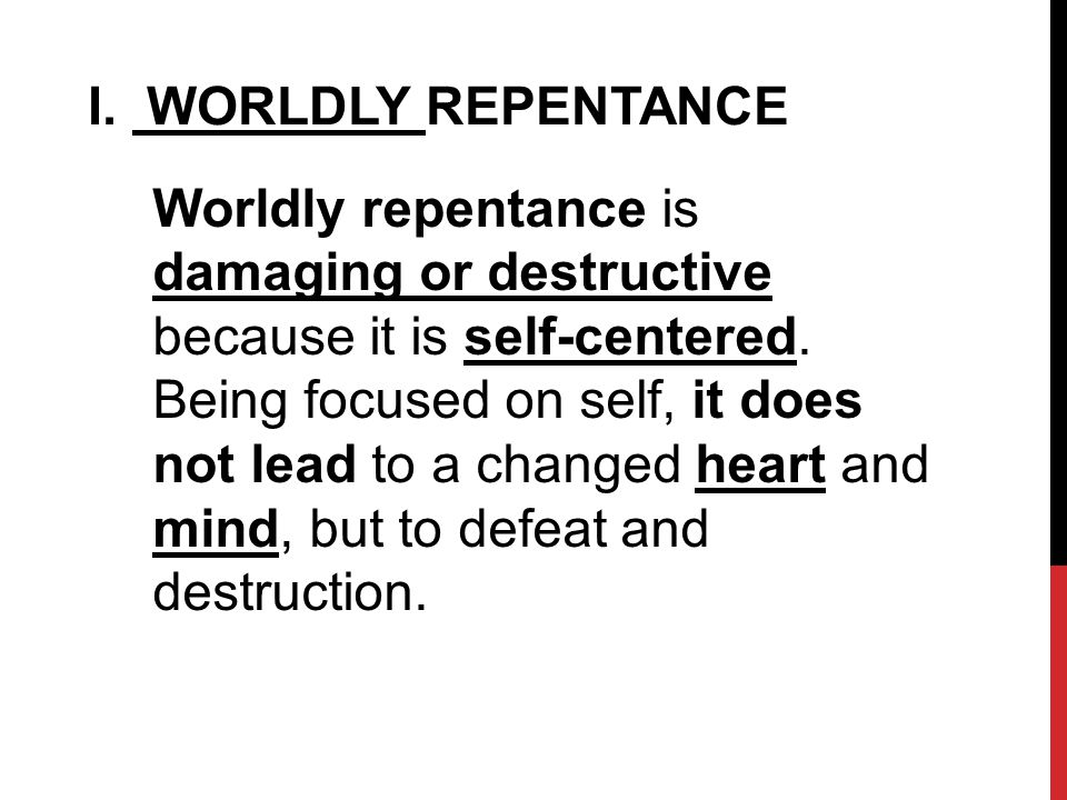 I. WORLDLY REPENTANCE Worldly repentance is damaging or destructive because it is self-centered.