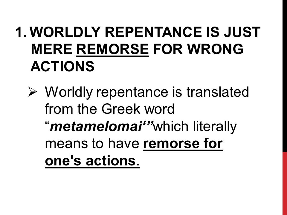 1.WORLDLY REPENTANCE IS JUST MERE REMORSE FOR WRONG ACTIONS  Worldly repentance is translated from the Greek word metamelomai' which literally means to have remorse for one s actions.