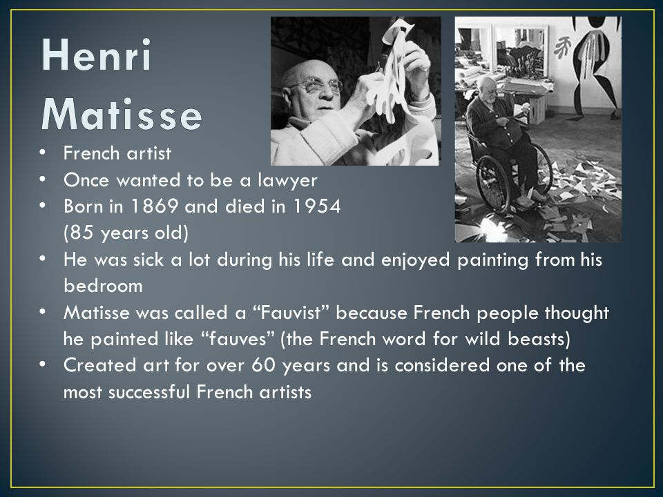 French artist Once wanted to be a lawyer Born in 1869 and died in 1954 (85 years old) He was sick a lot during his life and enjoyed painting from his bedroom Matisse was called a Fauvist because French people thought he painted like fauves (the French word for wild beasts) Created art for over 60 years and is considered one of the most successful French artists He got married and had three children