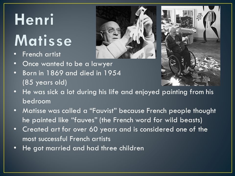 French artist Once wanted to be a lawyer Born in 1869 and died in 1954 (85 years old) He was sick a lot during his life and enjoyed painting from his bedroom Matisse was called a Fauvist because French people thought he painted like fauves (the French word for wild beasts) Created art for over 60 years and is considered one of the most successful French artists He got married and had three children Worked on decoupage during the later part of his life when he was confined to a wheel chair