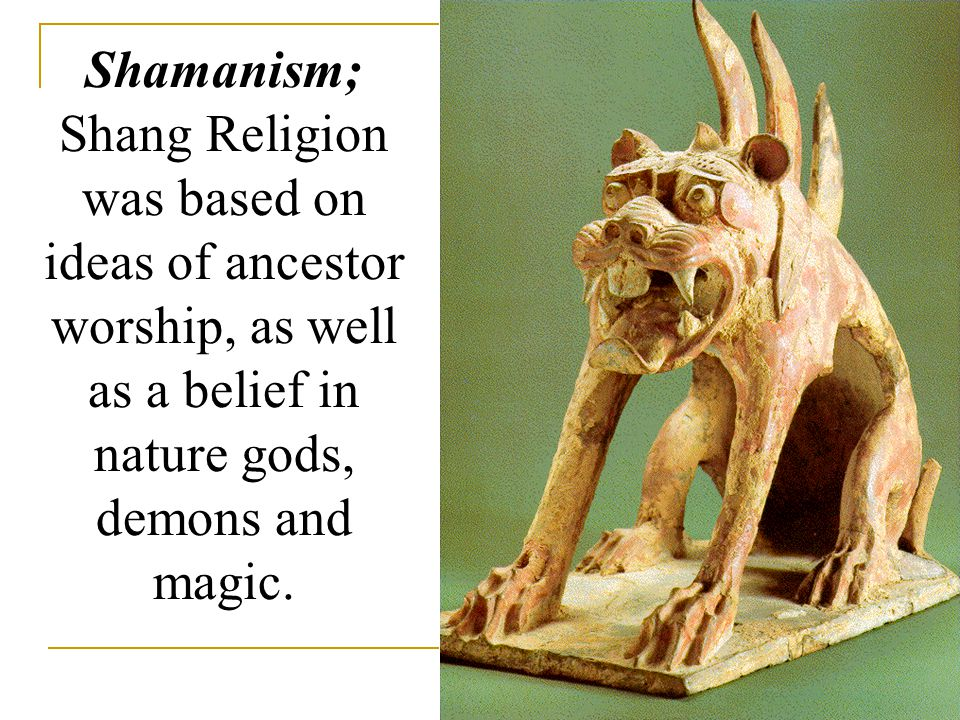 Shamanism; Shang Religion was based on ideas of ancestor worship, as well as a belief in nature gods, demons and magic.