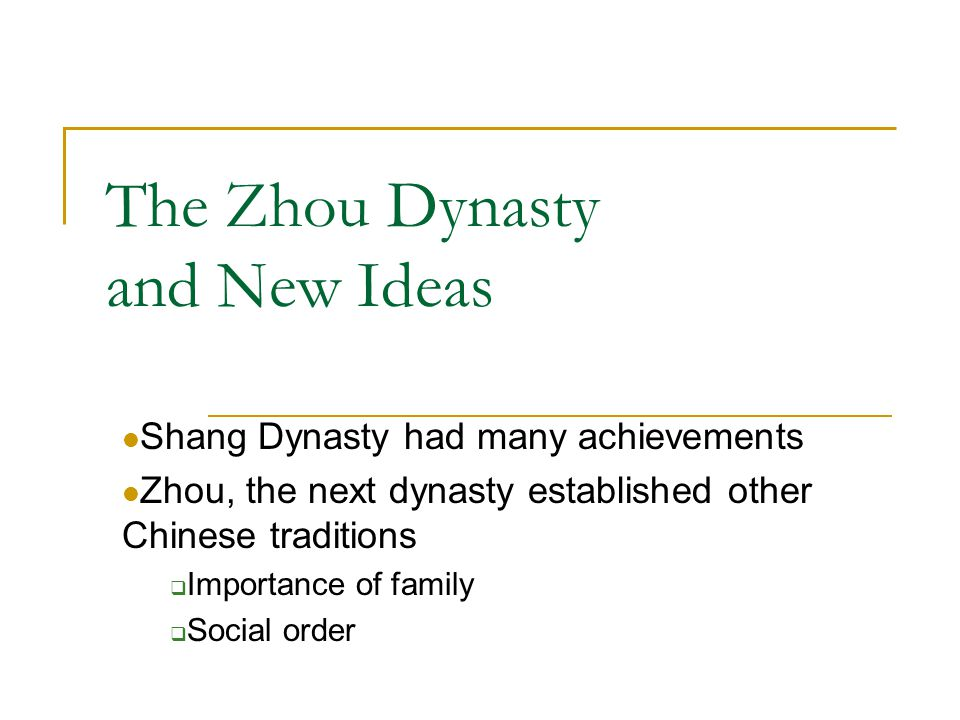 The Zhou Dynasty and New Ideas Shang Dynasty had many achievements Zhou, the next dynasty established other Chinese traditions  Importance of family