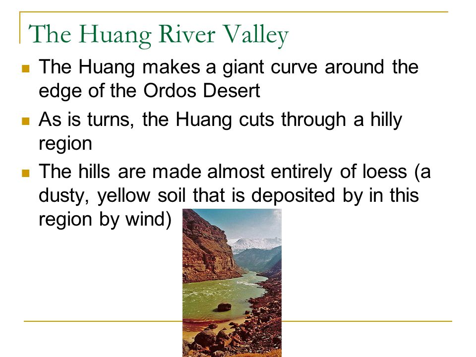 The Huang River Valley The Huang makes a giant curve around the edge of the Ordos Desert As is turns, the Huang cuts through a hilly region The hills are made almost entirely of loess (a dusty, yellow soil that is deposited by in this region by wind)