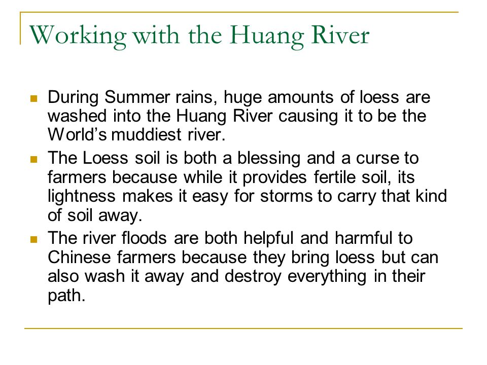 Working with the Huang River During Summer rains, huge amounts of loess are washed into the Huang River causing it to be the World's muddiest river.