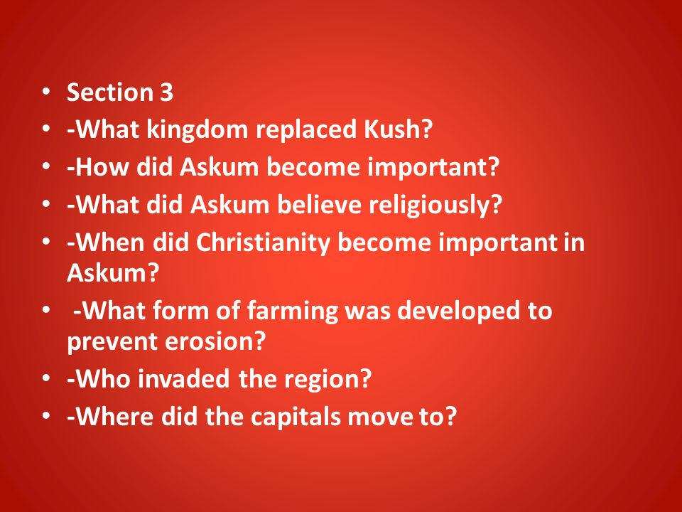 Section 3 -What kingdom replaced Kush? -How did Askum become important? -What did Askum believe religiously? -When did Christianity become important i