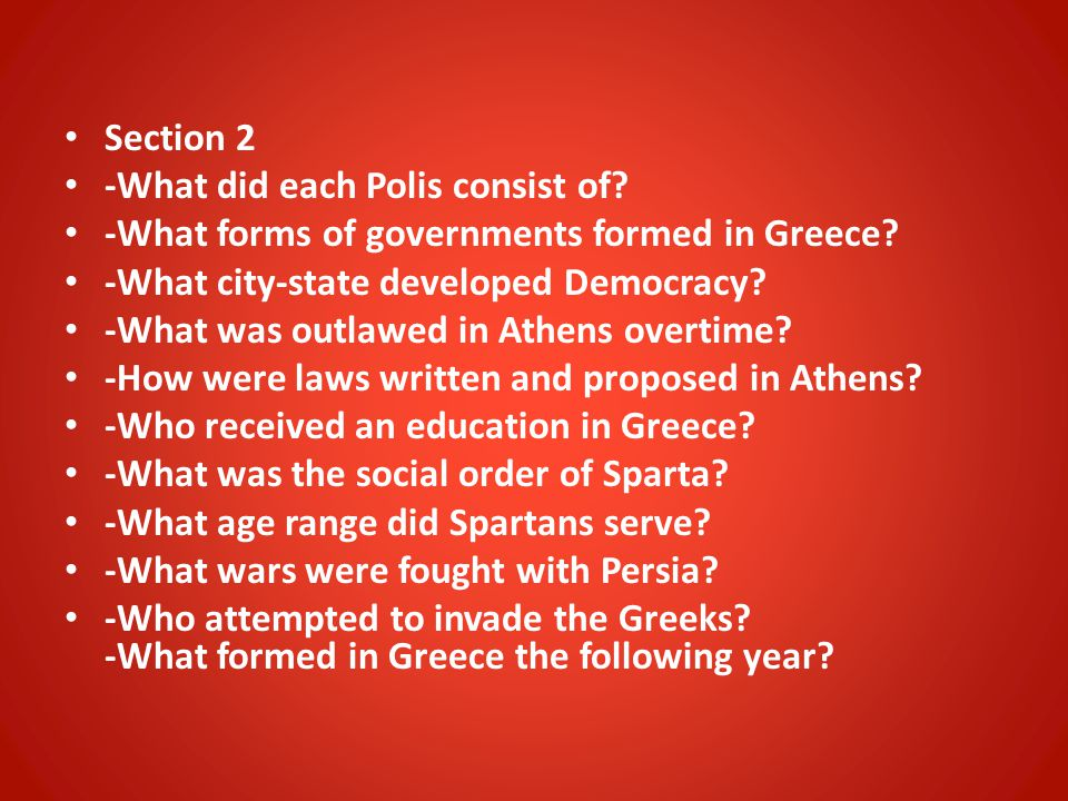 Section 2 -What did each Polis consist of? -What forms of governments formed in Greece? -What city-state developed Democracy? -What was outlawed in At