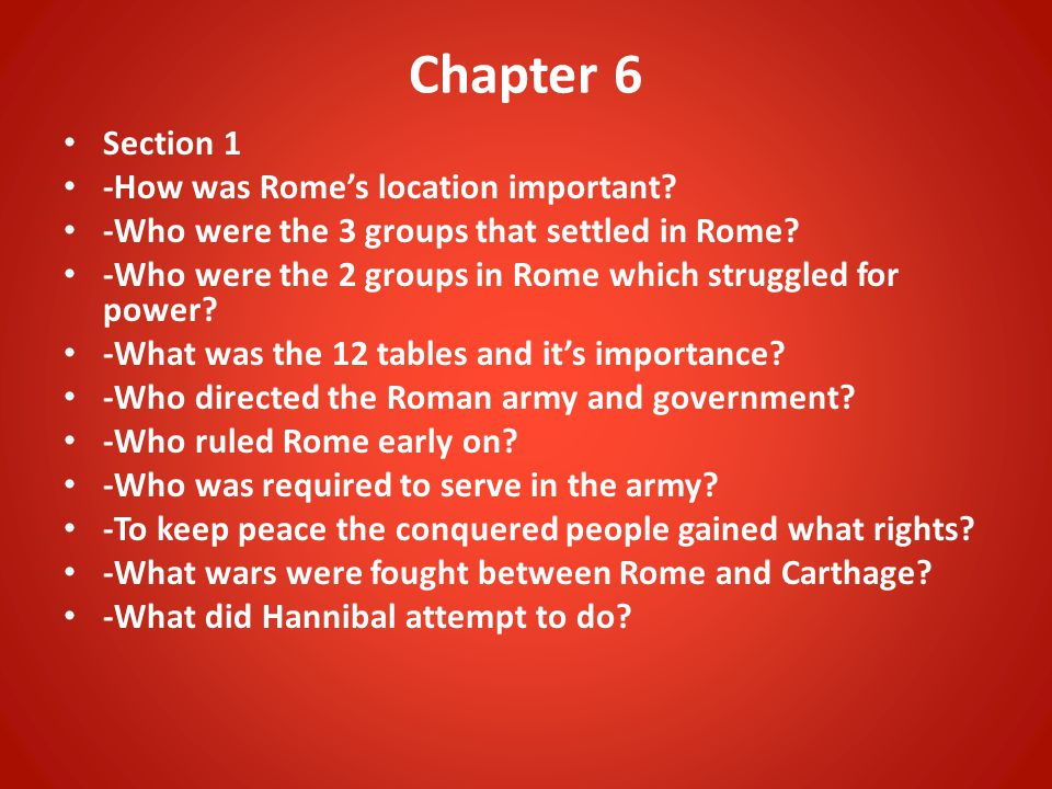 Chapter 6 Section 1 -How was Rome's location important? -Who were the 3 groups that settled in Rome? -Who were the 2 groups in Rome which struggled fo