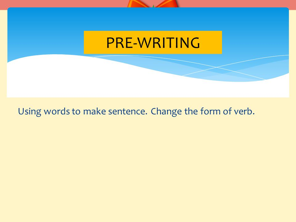 Using words to make sentence. Change the form of verb. PRE-WRITING
