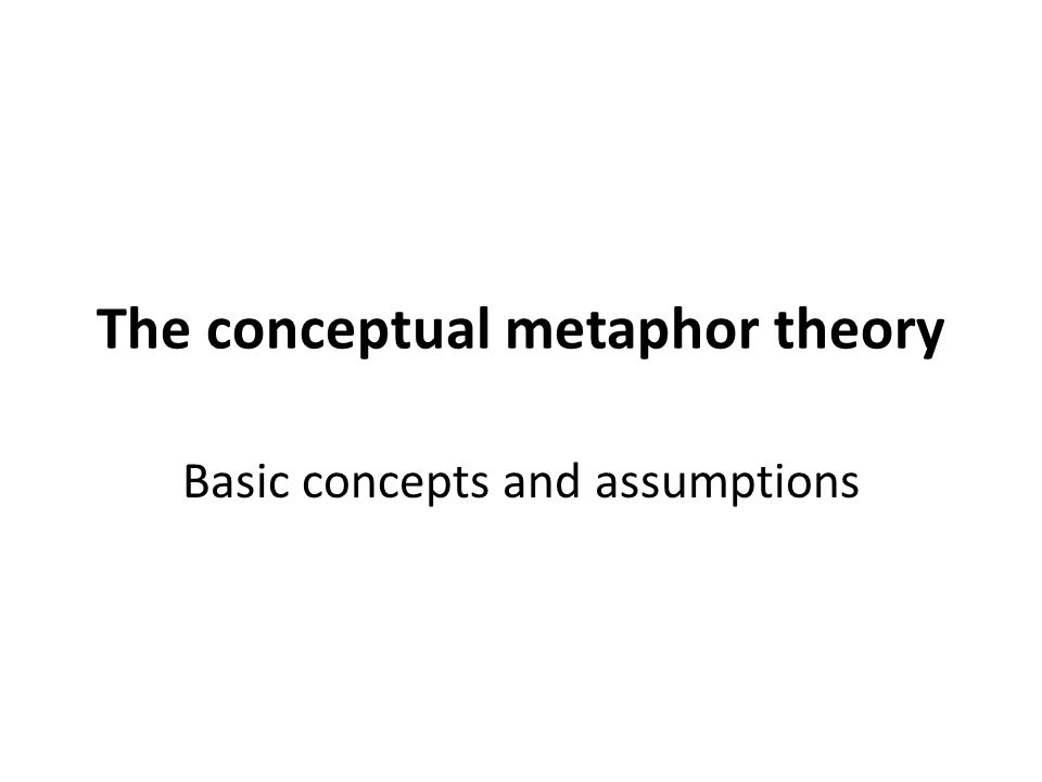 The conceptual metaphor theory Basic concepts and assumptions