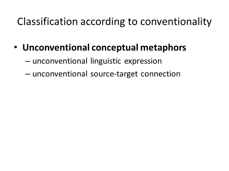 Classification according to conventionality Unconventional conceptual metaphors – unconventional linguistic expression – unconventional source-target