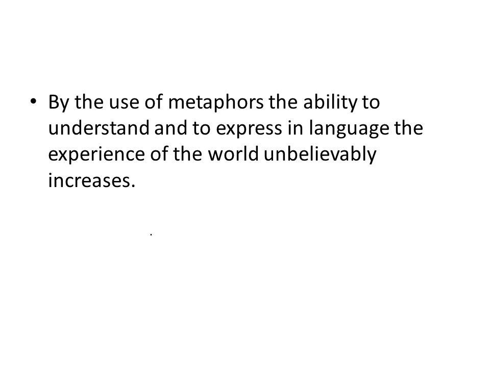 By the use of metaphors the ability to understand and to express in language the experience of the world unbelievably increases..