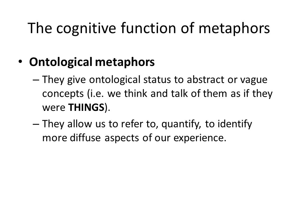 The cognitive function of metaphors Ontological metaphors – They give ontological status to abstract or vague concepts (i.e. we think and talk of them
