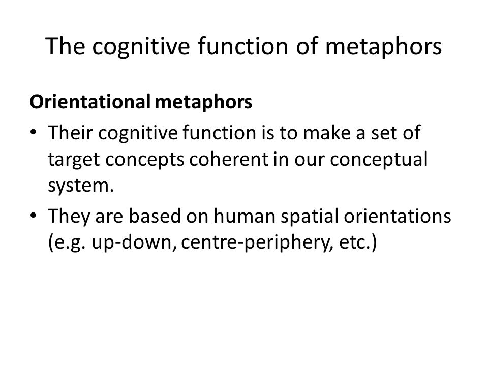 The cognitive function of metaphors Orientational metaphors Their cognitive function is to make a set of target concepts coherent in our conceptual sy