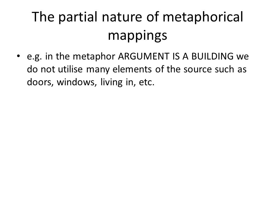 The partial nature of metaphorical mappings e.g. in the metaphor ARGUMENT IS A BUILDING we do not utilise many elements of the source such as doors, w