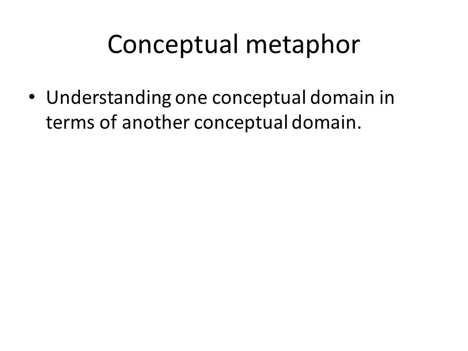Conceptual metaphor Understanding one conceptual domain in terms of another conceptual domain.