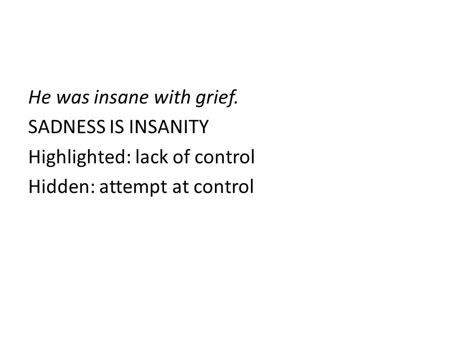 He was insane with grief. SADNESS IS INSANITY Highlighted: lack of control Hidden: attempt at control