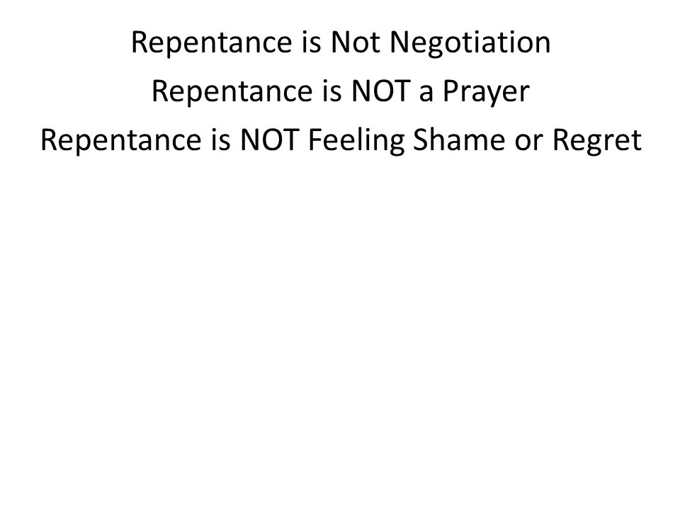 Repentance is Not Negotiation Repentance is NOT a Prayer Repentance is NOT Feeling Shame or Regret