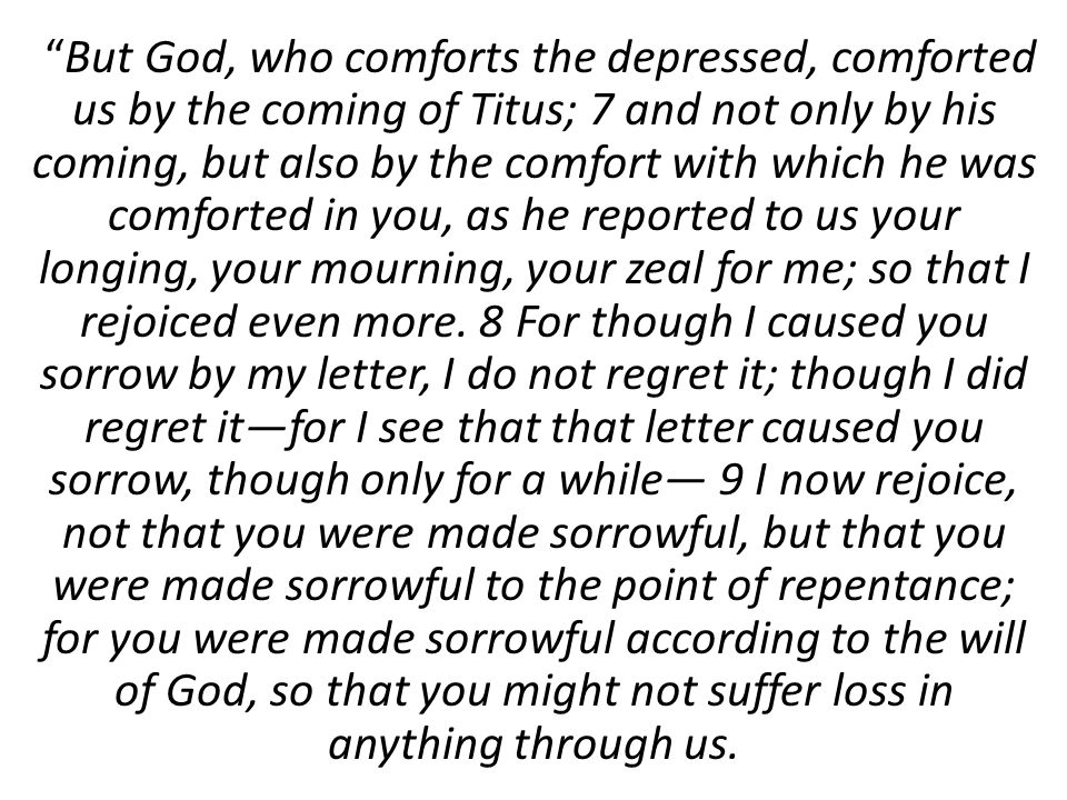 But God, who comforts the depressed, comforted us by the coming of Titus; 7 and not only by his coming, but also by the comfort with which he was comforted in you, as he reported to us your longing, your mourning, your zeal for me; so that I rejoiced even more.
