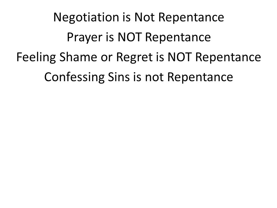 Negotiation is Not Repentance Prayer is NOT Repentance Feeling Shame or Regret is NOT Repentance Confessing Sins is not Repentance