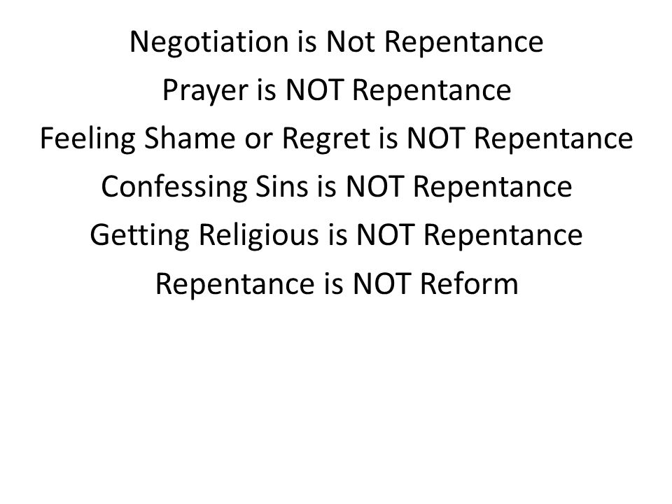 Negotiation is Not Repentance Prayer is NOT Repentance Feeling Shame or Regret is NOT Repentance Confessing Sins is NOT Repentance Getting Religious is NOT Repentance Repentance is NOT Reform