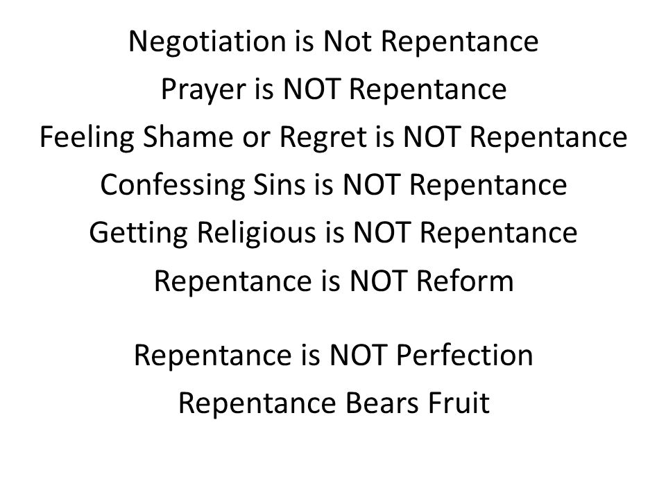 Negotiation is Not Repentance Prayer is NOT Repentance Feeling Shame or Regret is NOT Repentance Confessing Sins is NOT Repentance Getting Religious is NOT Repentance Repentance is NOT Reform Repentance is NOT Perfection Repentance Bears Fruit