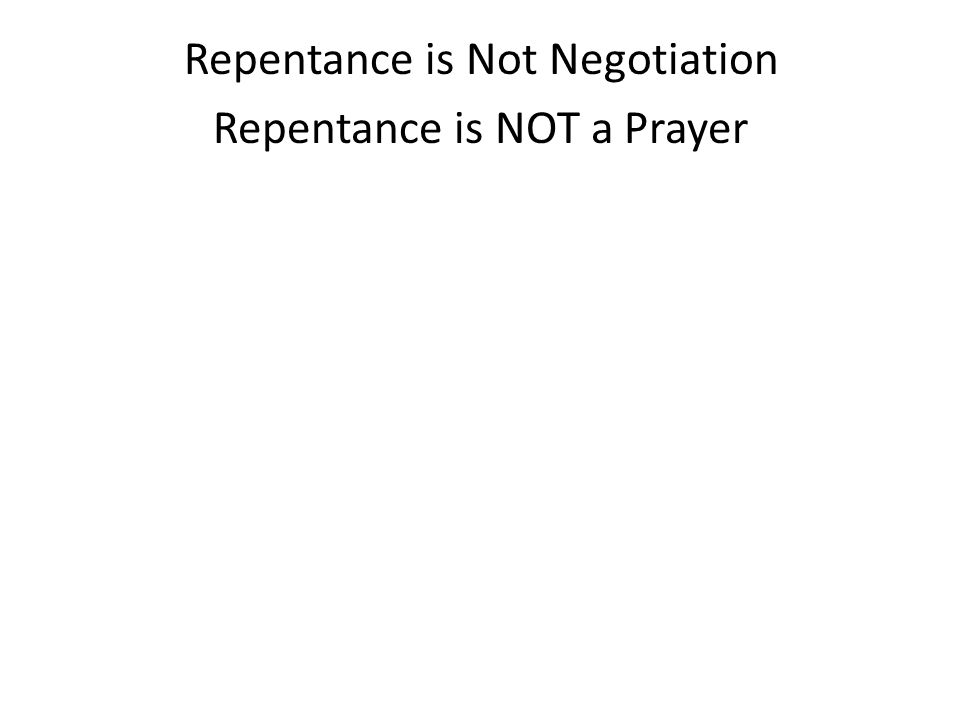 Repentance is Not Negotiation Repentance is NOT a Prayer