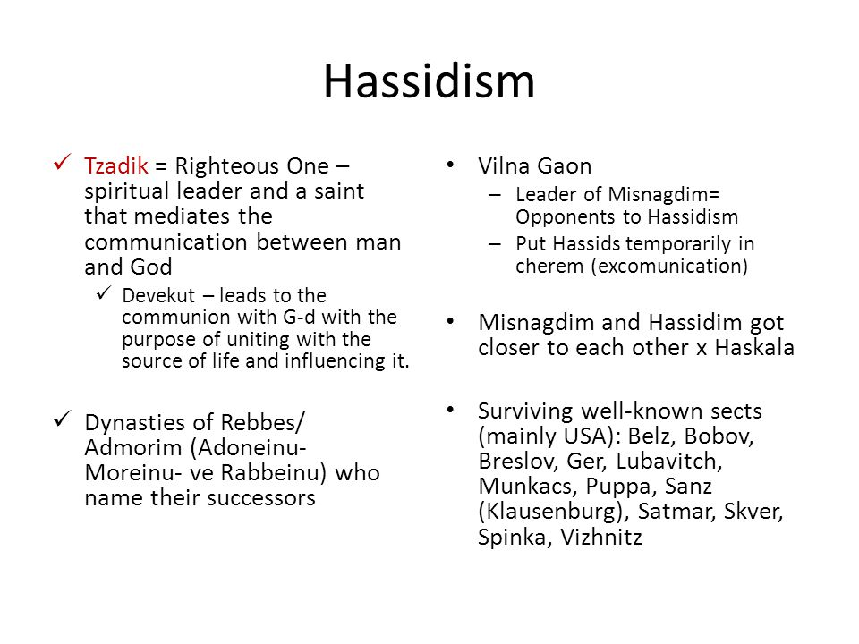 Hassidism Tzadik = Righteous One – spiritual leader and a saint that mediates the communication between man and God Devekut – leads to the communion with G-d with the purpose of uniting with the source of life and influencing it.