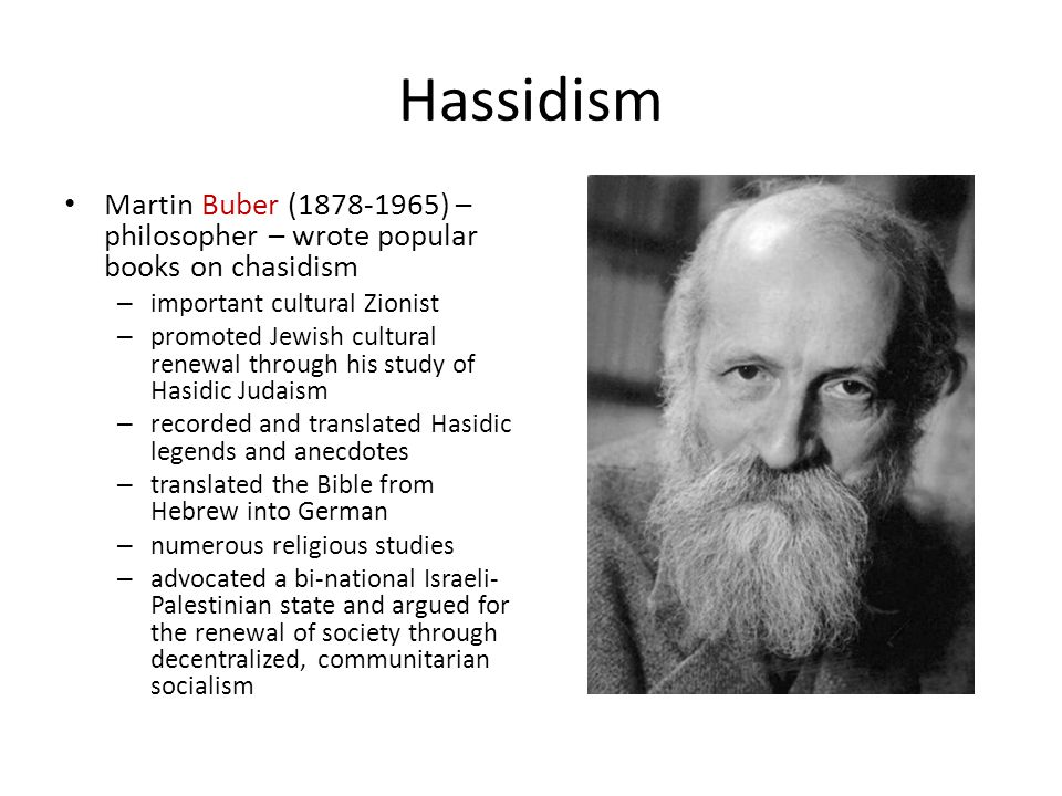 Hassidism Martin Buber (1878-1965) – philosopher – wrote popular books on chasidism – important cultural Zionist – promoted Jewish cultural renewal through his study of Hasidic Judaism – recorded and translated Hasidic legends and anecdotes – translated the Bible from Hebrew into German – numerous religious studies – advocated a bi-national Israeli- Palestinian state and argued for the renewal of society through decentralized, communitarian socialism
