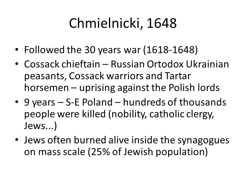 Chmielnicki, 1648 Followed the 30 years war (1618-1648) Cossack chieftain – Russian Ortodox Ukrainian peasants, Cossack warriors and Tartar horsemen – uprising against the Polish lords 9 years – S-E Poland – hundreds of thousands people were killed (nobility, catholic clergy, Jews...) Jews often burned alive inside the synagogues on mass scale (25% of Jewish population)