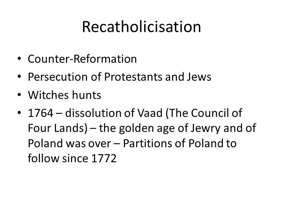 Recatholicisation Counter-Reformation Persecution of Protestants and Jews Witches hunts 1764 – dissolution of Vaad (The Council of Four Lands) – the golden age of Jewry and of Poland was over – Partitions of Poland to follow since 1772