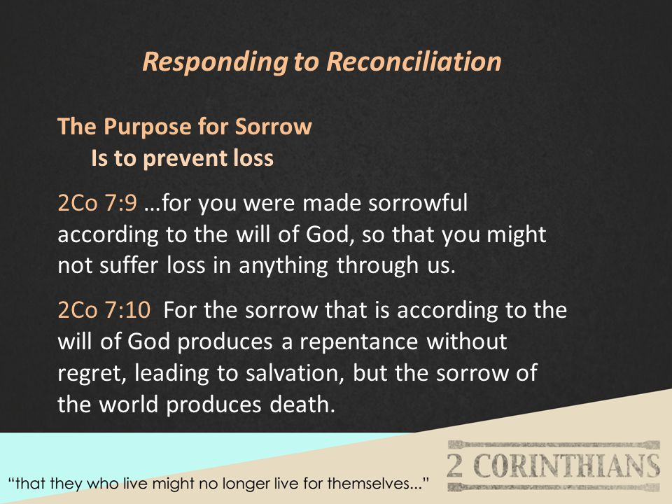 Responding to Reconciliation The Purpose for Sorrow Is to prevent loss 2Co 7:9 …for you were made sorrowful according to the will of God, so that you might not suffer loss in anything through us.