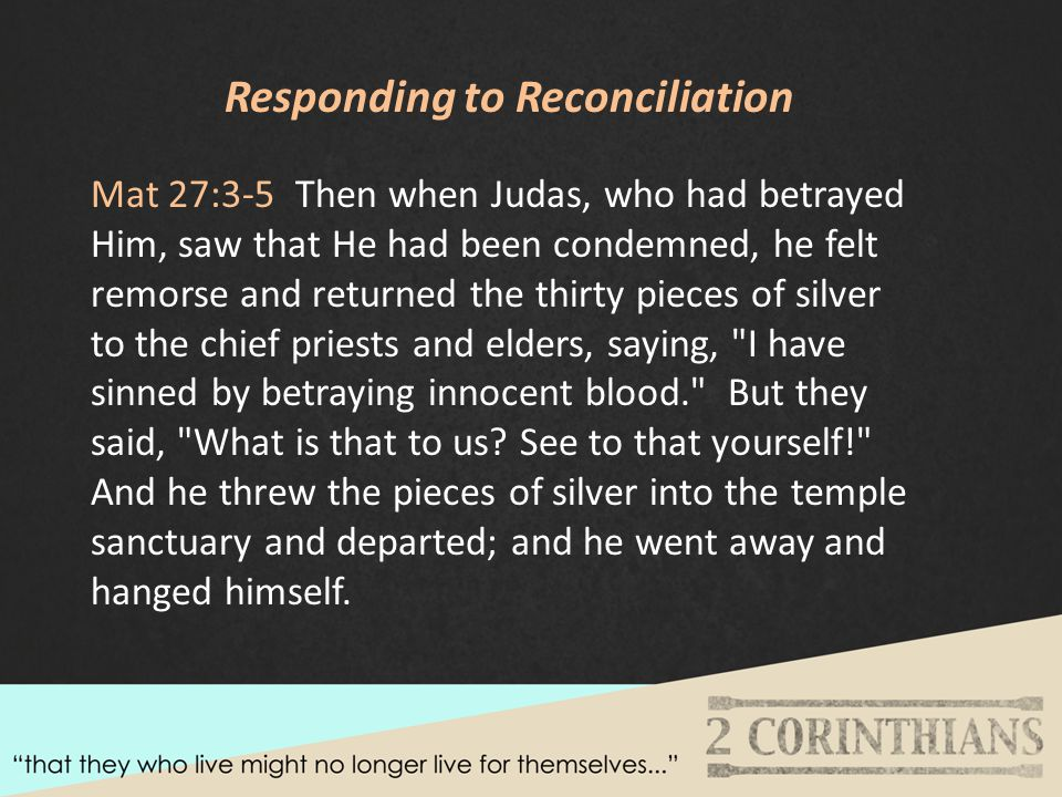 Responding to Reconciliation Mat 27:3-5 Then when Judas, who had betrayed Him, saw that He had been condemned, he felt remorse and returned the thirty pieces of silver to the chief priests and elders, saying, I have sinned by betraying innocent blood. But they said, What is that to us.