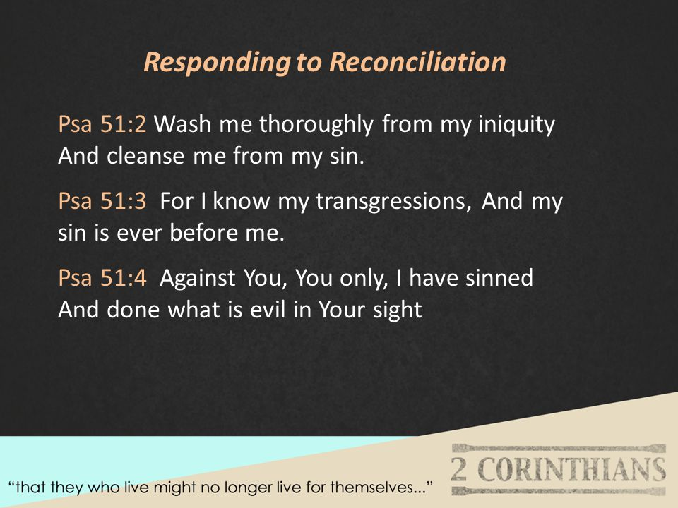 Responding to Reconciliation Psa 51:2 Wash me thoroughly from my iniquity And cleanse me from my sin.