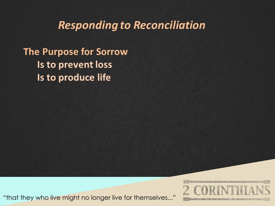 Responding to Reconciliation The Purpose for Sorrow Is to prevent loss Is to produce life