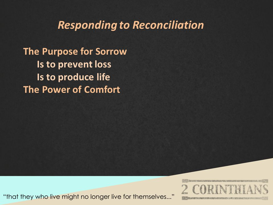 Responding to Reconciliation The Purpose for Sorrow Is to prevent loss Is to produce life The Power of Comfort