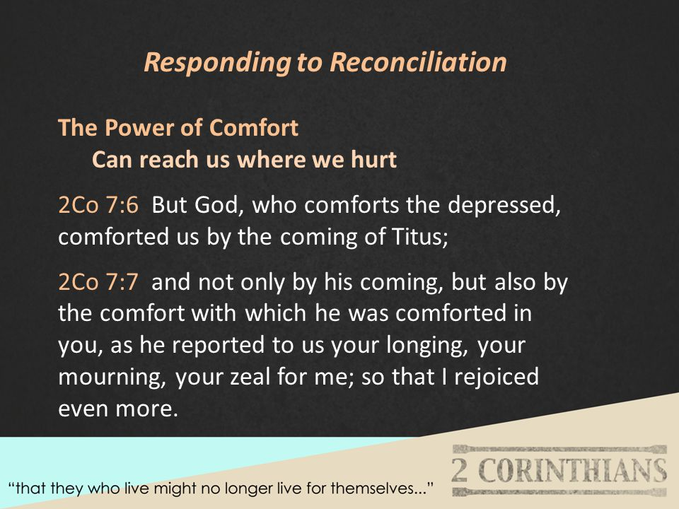 Responding to Reconciliation The Power of Comfort Can reach us where we hurt 2Co 7:6 But God, who comforts the depressed, comforted us by the coming of Titus; 2Co 7:7 and not only by his coming, but also by the comfort with which he was comforted in you, as he reported to us your longing, your mourning, your zeal for me; so that I rejoiced even more.