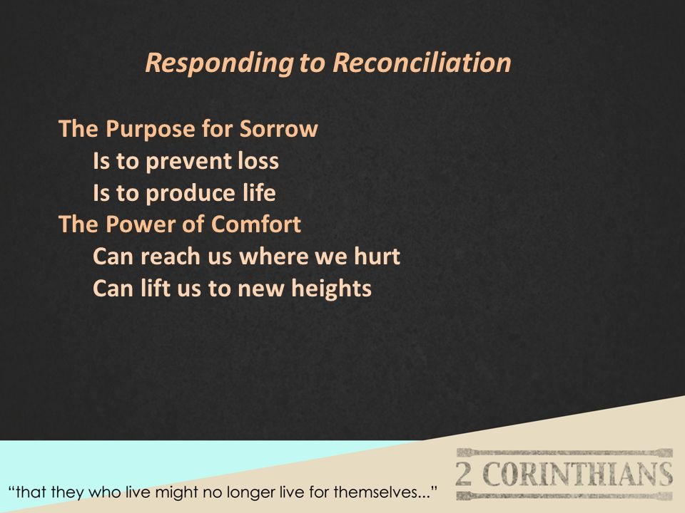Responding to Reconciliation The Purpose for Sorrow Is to prevent loss Is to produce life The Power of Comfort Can reach us where we hurt Can lift us to new heights