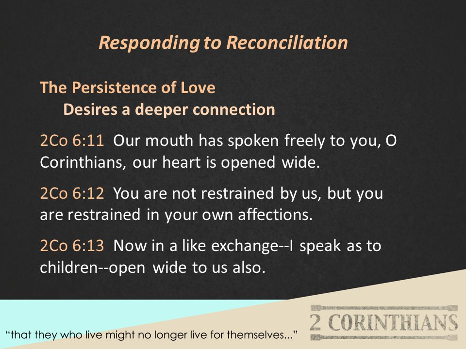 Responding to Reconciliation The Persistence of Love Desires a deeper connection 2Co 6:11 Our mouth has spoken freely to you, O Corinthians, our heart is opened wide.