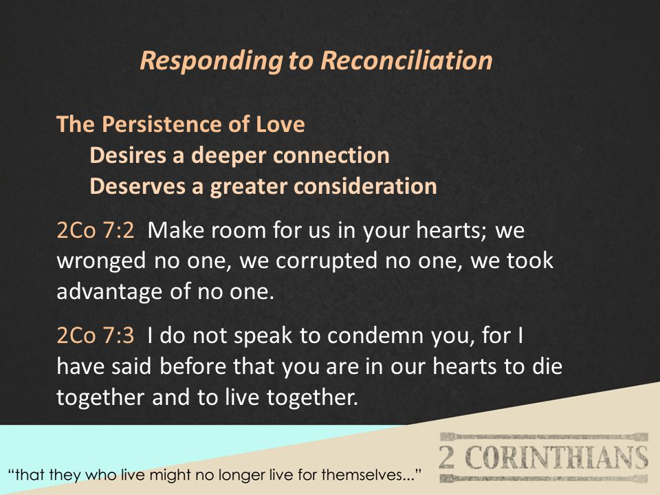 Responding to Reconciliation The Persistence of Love Desires a deeper connection Deserves a greater consideration 2Co 7:2 Make room for us in your hearts; we wronged no one, we corrupted no one, we took advantage of no one.