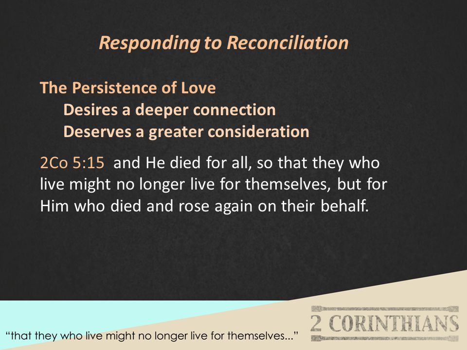 Responding to Reconciliation The Persistence of Love Desires a deeper connection Deserves a greater consideration 2Co 5:15 and He died for all, so that they who live might no longer live for themselves, but for Him who died and rose again on their behalf.