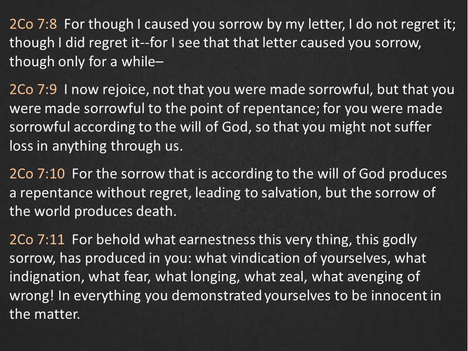 2Co 7:8 For though I caused you sorrow by my letter, I do not regret it; though I did regret it--for I see that that letter caused you sorrow, though only for a while– 2Co 7:9 I now rejoice, not that you were made sorrowful, but that you were made sorrowful to the point of repentance; for you were made sorrowful according to the will of God, so that you might not suffer loss in anything through us.