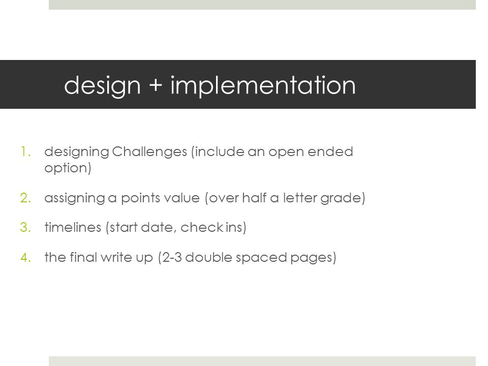 design + implementation 1.designing Challenges (include an open ended option) 2.assigning a points value (over half a letter grade) 3.timelines (start date, check ins) 4.the final write up (2-3 double spaced pages)