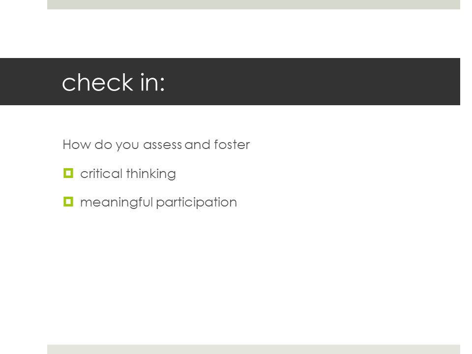 check in: How do you assess and foster  critical thinking  meaningful participation