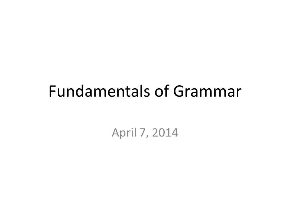 Fundamentals of Grammar April 7, 2014