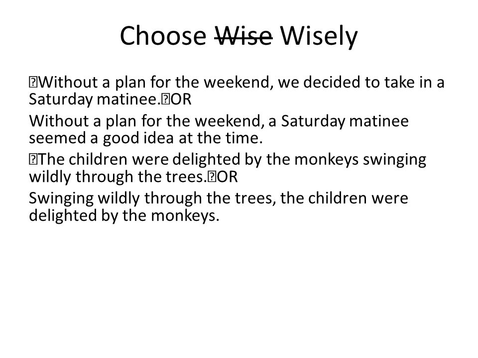 Choose Wise Wisely Without a plan for the weekend, we decided to take in a Saturday matinee. OR Without a plan for the weekend, a Saturday matinee see
